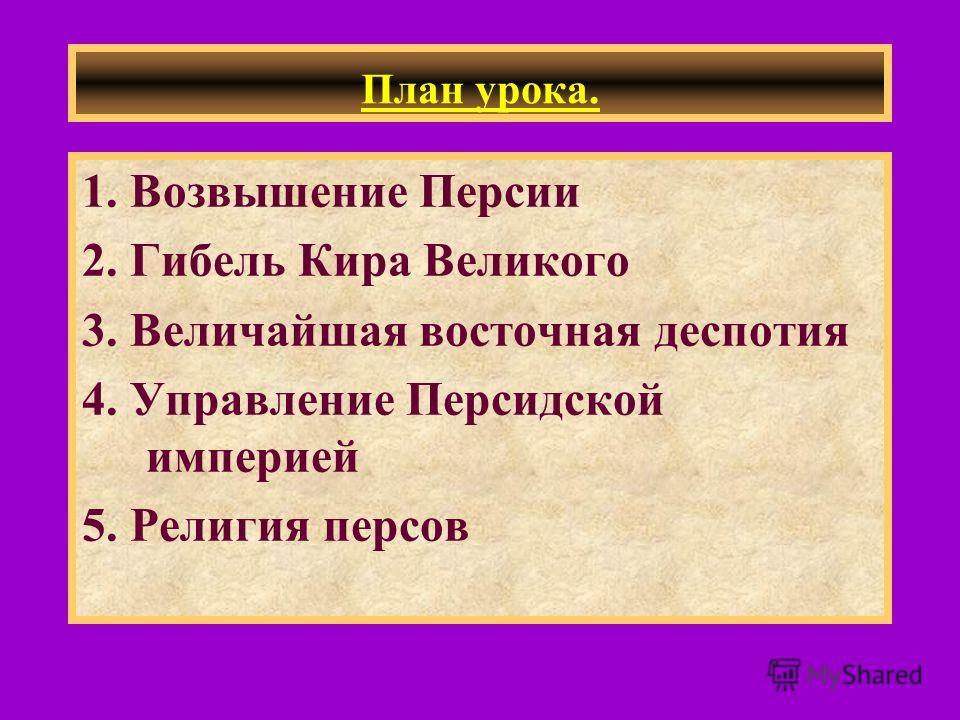 План урока. 1. Возвышение Персии 2. Гибель Кира Великого 3. Величайшая восточная деспотия 4. Управление Персидской империей 5. Религия персов