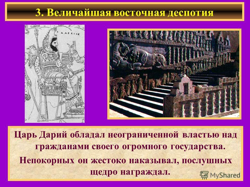 3. Величайшая восточная деспотия Царь Дарий обладал неограниченной властью над гражданами своего огромного государства. Непокорных он жестоко наказывал, послушных щедро награждал.