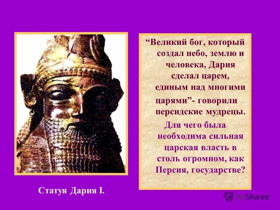 Великий бог, который создал небо, землю и человека, Дария сделал царем, единым над многими царями- говорили персидские мудрецы. Для чего была необходима сильная царская власть в столь огромном, как Персия, государстве? Статуя Дария I.