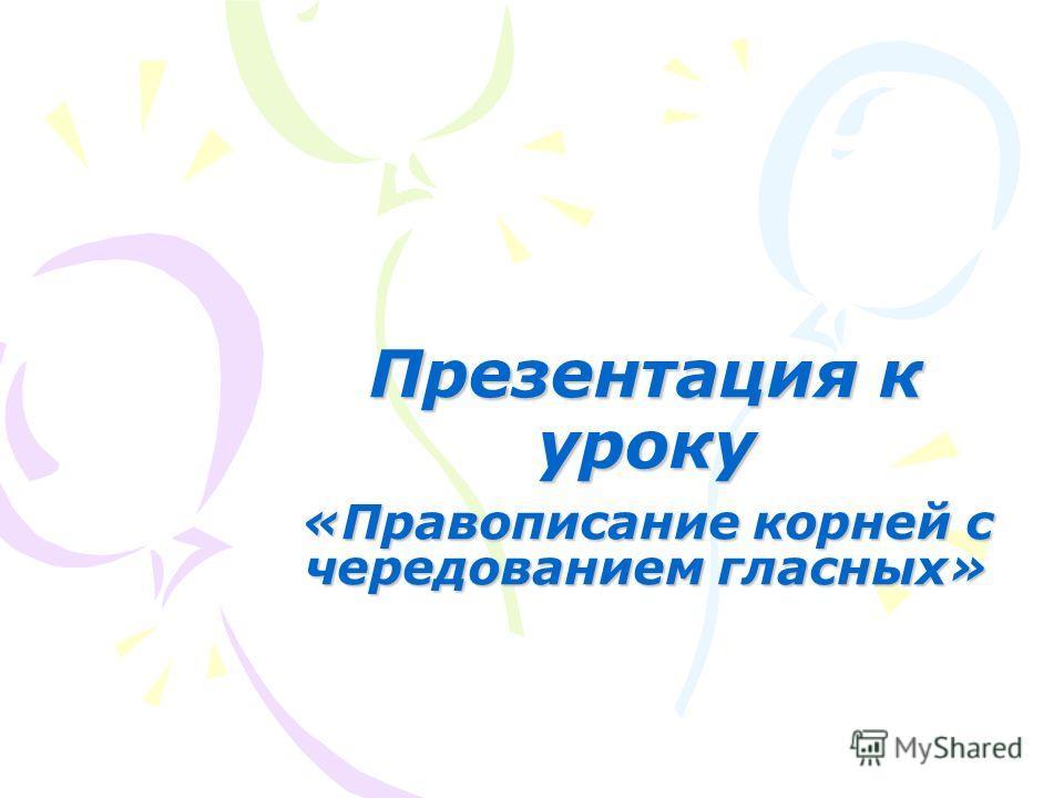 Презентация к уроку «Правописание корней с чередованием гласных»