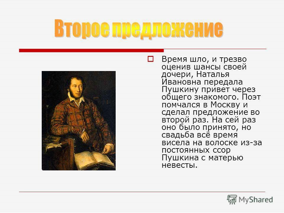 Время шло, и трезво оценив шансы своей дочери, Наталья Ивановна передала Пушкину привет через общего знакомого. Поэт помчался в Москву и сделал предложение во второй раз. На сей раз оно было принято, но свадьба всё время висела на волоске из-за посто