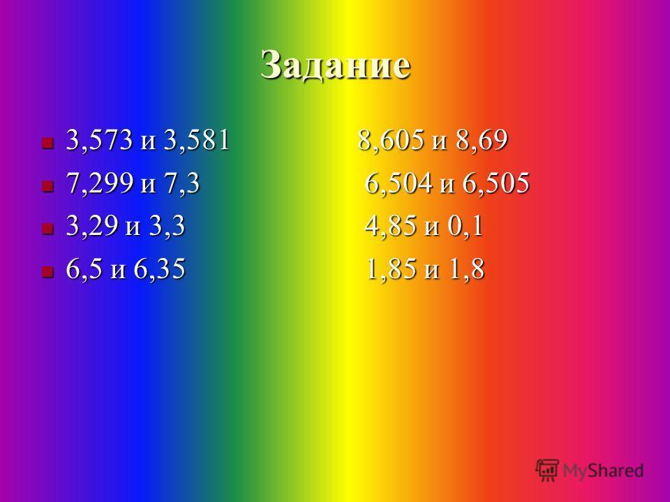 Задание 3,573 и 3,581 8,605 и 8,69 3,573 и 3,581 8,605 и 8,69 7,299 и 7,3 6,504 и 6,505 7,299 и 7,3 6,504 и 6,505 3,29 и 3,3 4,85 и 0,1 3,29 и 3,3 4,85 и 0,1 6,5 и 6,35 1,85 и 1,8 6,5 и 6,35 1,85 и 1,8