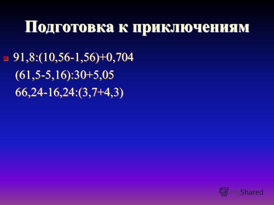 Подготовка к приключениям 91,8:(10,56-1,56)+0,704 91,8:(10,56-1,56)+0,704 (61,5-5,16):30+5,05 (61,5-5,16):30+5,05 66,24-16,24:(3,7+4,3) 66,24-16,24:(3,7+4,3)