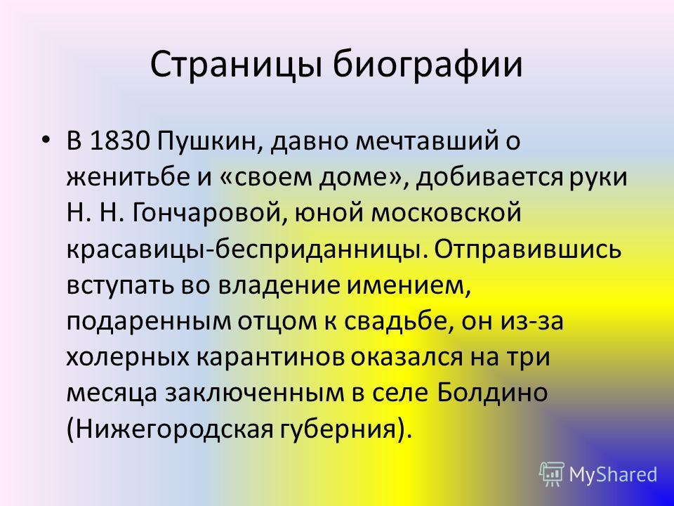 Страницы биографии В 1830 Пушкин, давно мечтавший о женитьбе и «своем доме», добивается руки Н. Н. Гончаровой, юной московской красавицы-бесприданницы. Отправившись вступать во владение имением, подаренным отцом к свадьбе, он из-за холерных карантино