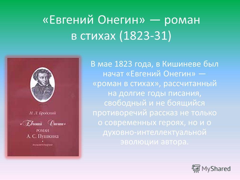 «Евгений Онегин» роман в стихах (1823-31) В мае 1823 года, в Кишиневе был начат «Евгений Онегин» «роман в стихах», рассчитанный на долгие годы писания, свободный и не боящийся противоречий рассказ не только о современных героях, но и о духовно-интелл
