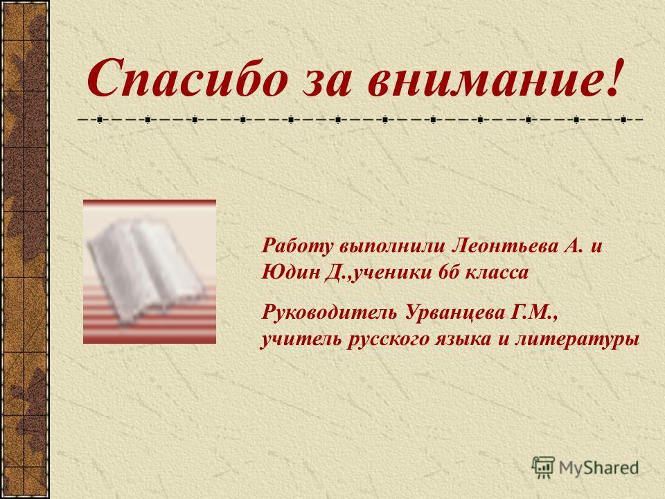 Спасибо за внимание! Работу выполнили Леонтьева А. и Юдин Д.,ученики 6б класса Руководитель Урванцева Г.М., учитель русского языка и литературы