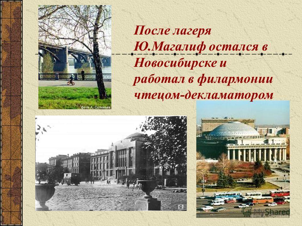 После лагеря Ю.Магалиф остался в Новосибирске и работал в филармонии чтецом-декламатором