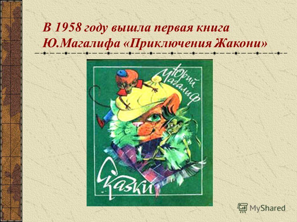 В 1958 году вышла первая книга Ю.Магалифа «Приключения Жакони»