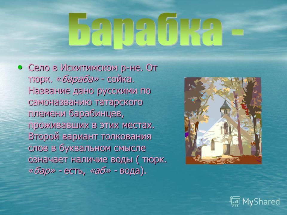 Село в Искитимском р-не. От тюрк. «бараба» - сойка. Название дано русскими по самоназванию татарского племени барабинцев, проживавших в этих местах. Второй вариант толкования слов в буквальном смысле означает наличие воды ( тюрк. «бар» - есть, «аб» -