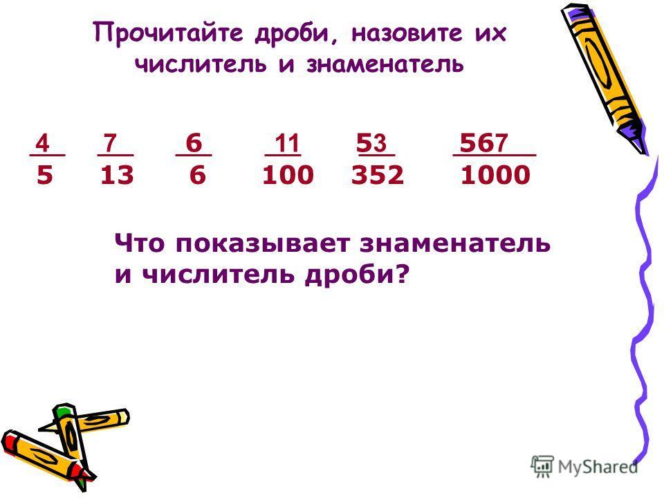 Прочитайте дроби, назовите их числитель и знаменатель 4 7 6 11 5 3 56 7 5 13 6 100 352 1000 Что показывает знаменатель и числитель дроби?