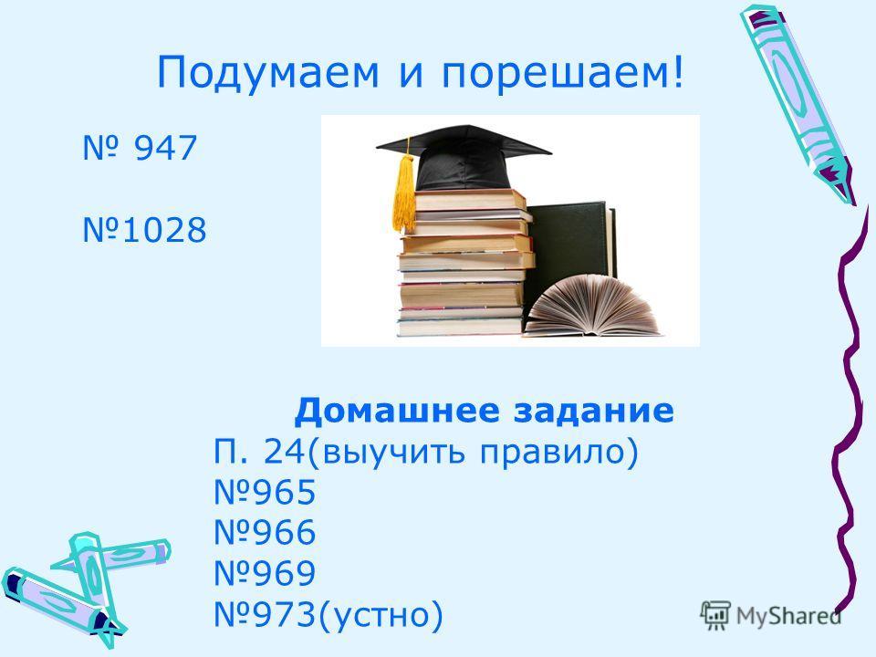 Подумаем и порешаем! 947 1028 Домашнее задание П. 24(выучить правило) 965 966 969 973(устно)