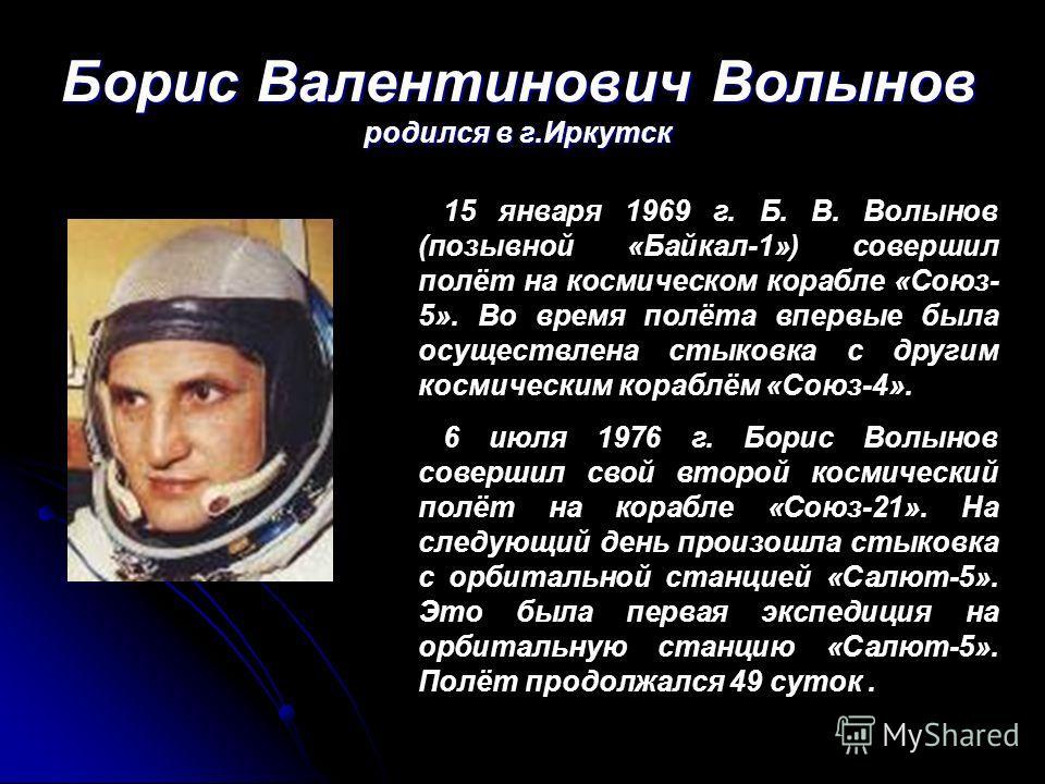 Борис Валентинович Волынов родился в г.Иркутск 15 января 1969 г. Б. В. Волынов (позывной «Байкал-1») совершил полёт на космическом корабле «Союз- 5». Во время полёта впервые была осуществлена стыковка с другим космическим кораблём «Союз-4». 6 июля 19