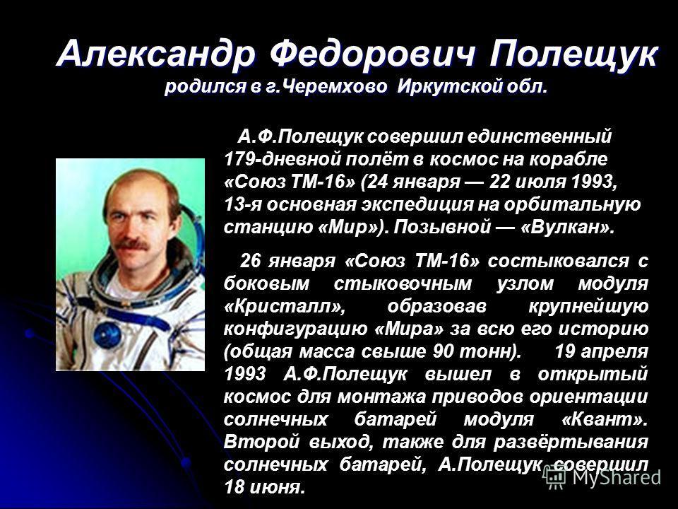 Александр Федорович Полещук родился в г.Черемхово Иркутской обл. А.Ф.Полещук совершил единственный 179-дневной полёт в космос на корабле «Союз ТМ-16» (24 января 22 июля 1993, 13-я основная экспедиция на орбитальную станцию «Мир»). Позывной «Вулкан».