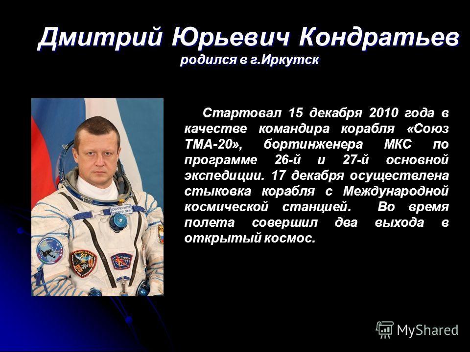 Дмитрий Юрьевич Кондратьев родился в г.Иркутск Стартовал 15 декабря 2010 года в качестве командира корабля «Союз ТМА-20», бортинженера МКС по программе 26-й и 27-й основной экспедиции. 17 декабря осуществлена стыковка корабля с Международной космичес
