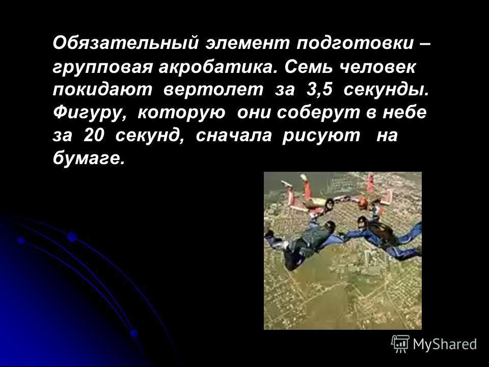 Обязательный элемент подготовки – групповая акробатика. Семь человек покидают вертолет за 3,5 секунды. Фигуру, которую они соберут в небе за 20 секунд, сначала рисуют на бумаге.