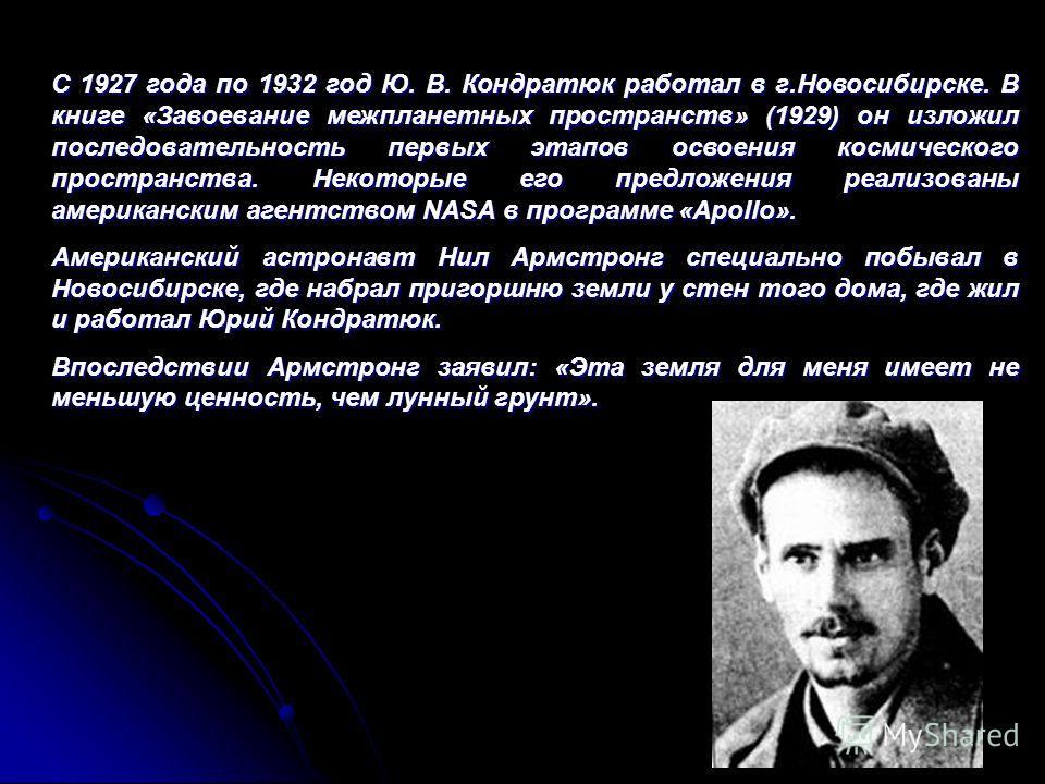 С 1927 года по 1932 годЮ. В. Кондратюк работал в г.Новосибирске. В книге«Завоевание межпланетных пространств» (1929)он изложил последовательность первых этапов освоения космического пространства. Некоторые его предложения реализованы американским аге
