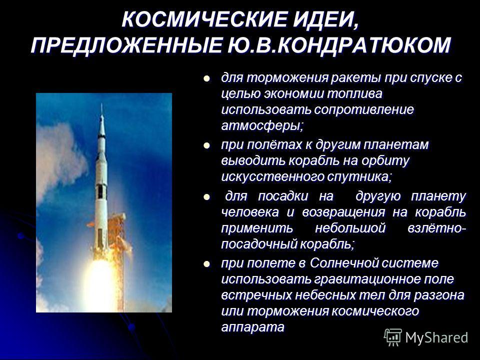 КОСМИЧЕСКИЕ ИДЕИ, ПРЕДЛОЖЕННЫЕ Ю.В.КОНДРАТЮКОМ для торможения ракеты при спуске с целью экономии топлива использовать сопротивление атмосферы; для торможения ракеты при спуске с целью экономии топлива использовать сопротивление атмосферы; при полётах