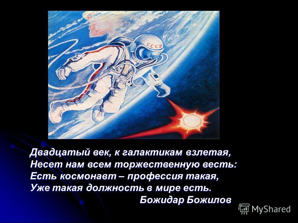 Двадцатый век, к галактикам взлетая, Несет нам всем торжественную весть: Есть космонавт – профессия такая, Уже такая должность в мире есть. Божидар Божилов Божидар Божилов