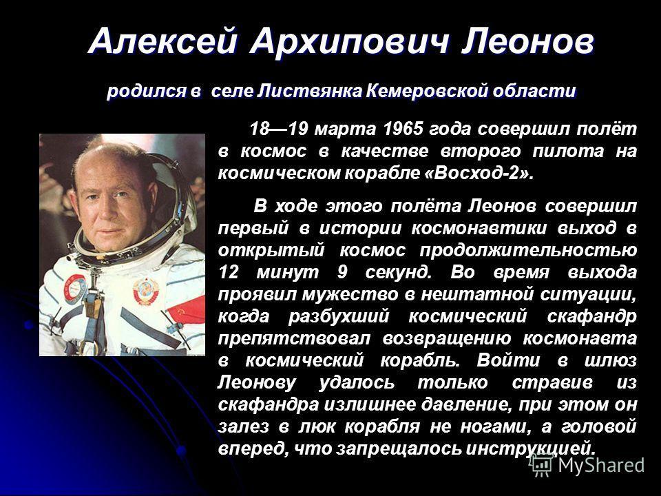 Алексей Архипович Леонов родился в селе Листвянка Кемеровской области 1819 марта 1965 года совершил полёт в космос в качестве второго пилота на космическом корабле «Восход-2». В ходе этого полёта Леонов совершил первый в истории космонавтики выход в