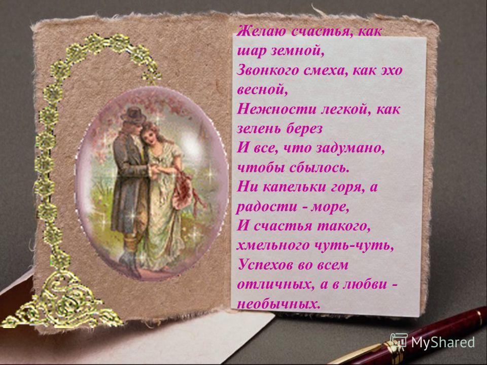 Желаю счастья, как шар земной, Звонкого смеха, как эхо весной, Нежности легкой, как зелень берез И все, что задумано, чтобы сбылось. Ни капельки горя, а радости - море, И счастья такого, хмельного чуть-чуть, Успехов во всем отличных, а в любви - необ