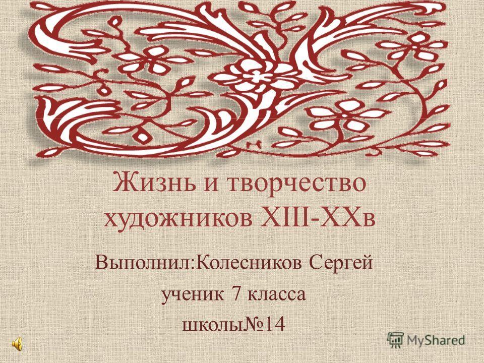Жизнь и творчество художников XIII-XXв Выполнил:Колесников Сергей ученик 7 класса школы14