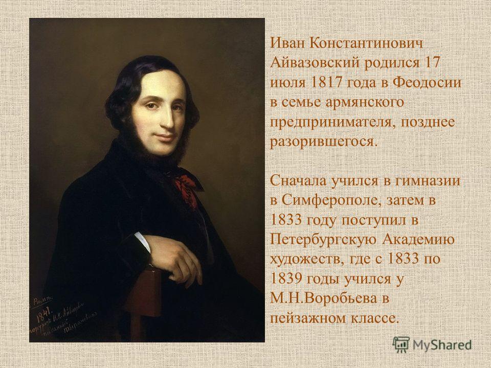 Иван Константинович Айвазовский родился 17 июля 1817 года в Феодосии в семье армянского предпринимателя, позднее разорившегося. Сначала учился в гимназии в Симферополе, затем в 1833 году поступил в Петербургскую Академию художеств, где с 1833 по 1839