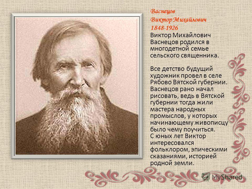 Васнецов Виктор Михайлович 1848-1926 Виктор Михайлович Васнецов родился в многодетной семье сельского священника. Все детство будущий художник провел в селе Рябово Вятской губернии. Васнецов рано начал рисовать, ведь в Вятской губернии тогда жили мас
