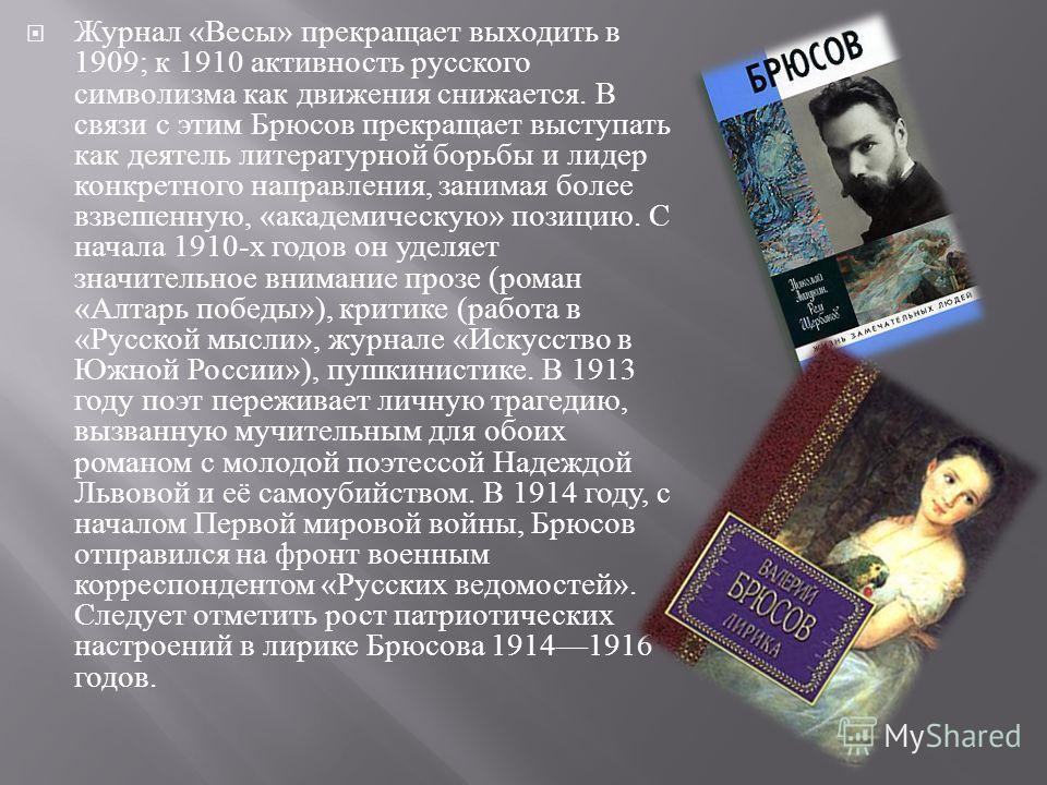 Журнал « Весы » прекращает выходить в 1909; к 1910 активность русского символизма как движения снижается. В связи с этим Брюсов прекращает выступать как деятель литературной борьбы и лидер конкретного направления, занимая более взвешенную, « академич