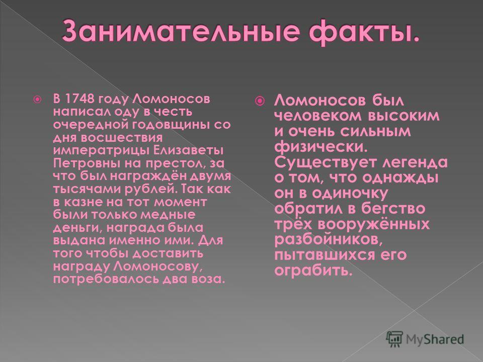 В 1748 году Ломоносов написал оду в честь очередной годовщины со дня восшествия императрицы Елизаветы Петровны на престол, за что был награждён двумя тысячами рублей. Так как в казне на тот момент были только медные деньги, награда была выдана именно