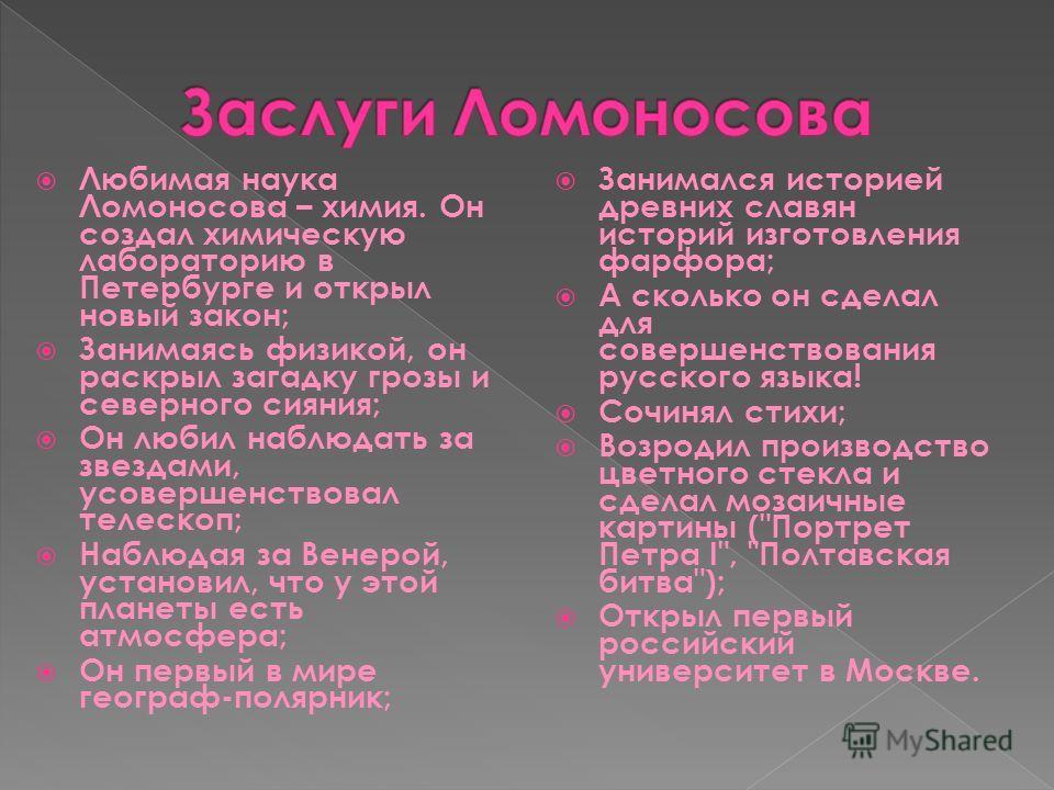 Любимая наука Ломоносова – химия. Он создал химическую лабораторию в Петербурге и открыл новый закон; Занимаясь физикой, он раскрыл загадку грозы и северного сияния; Он любил наблюдать за звездами, усовершенствовал телескоп; Наблюдая за Венерой, уста