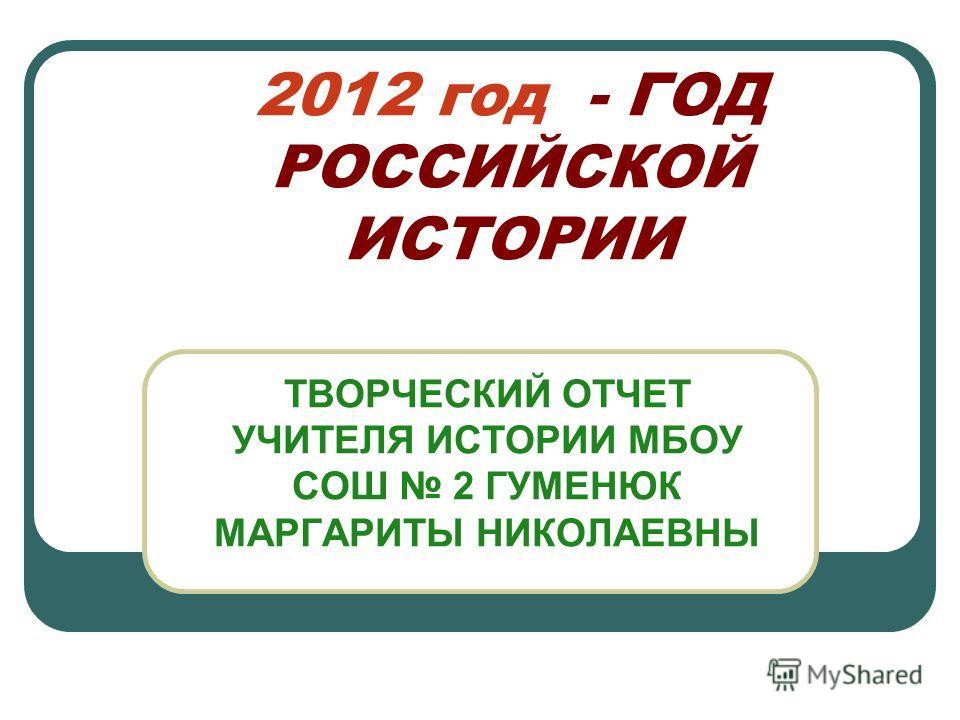 2012 год - ГОД РОССИЙСКОЙ ИСТОРИИ ТВОРЧЕСКИЙ ОТЧЕТ УЧИТЕЛЯ ИСТОРИИ МБОУ СОШ 2 ГУМЕНЮК МАРГАРИТЫ НИКОЛАЕВНЫ
