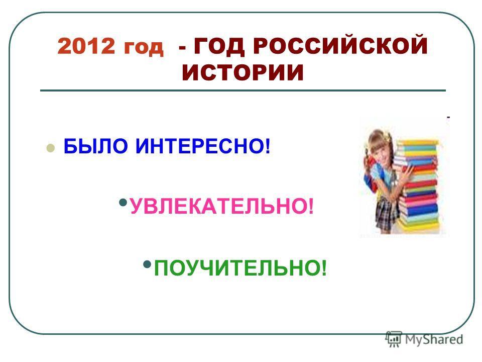 2012 год - ГОД РОССИЙСКОЙ ИСТОРИИ БЫЛО ИНТЕРЕСНО! УВЛЕКАТЕЛЬНО! ПОУЧИТЕЛЬНО!