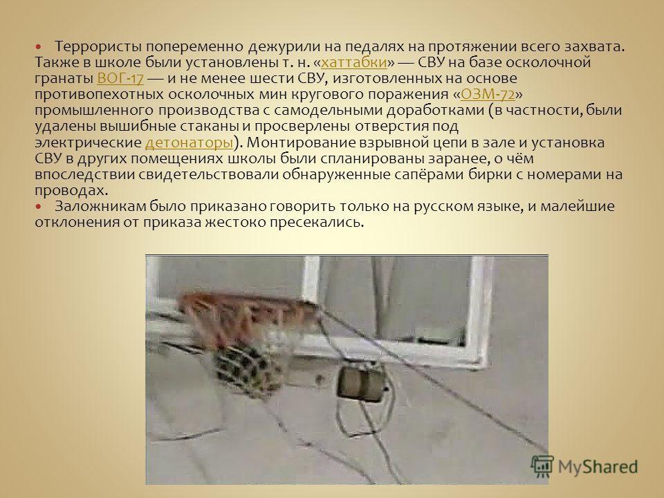 Террористы попеременно дежурили на педалях на протяжении всего захвата. Также в школе были установлены т. н. «хаттабки» СВУ на базе осколочной гранаты ВОГ-17 и не менее шести СВУ, изготовленных на основе противопехотных осколочных мин кругового пораж