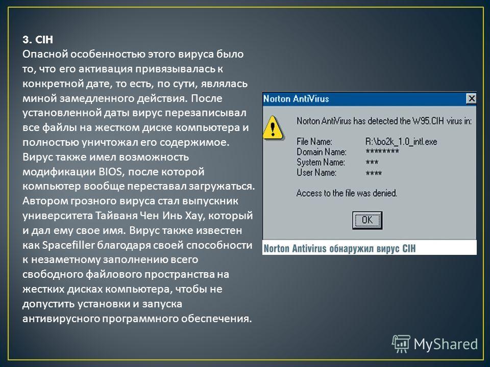 3. CIH Опасной особенностью этого вируса было то, что его активация привязывалась к конкретной дате, то есть, по сути, являлась миной замедленного действия. После установленной даты вирус перезаписывал все файлы на жестком диске компьютера и полность
