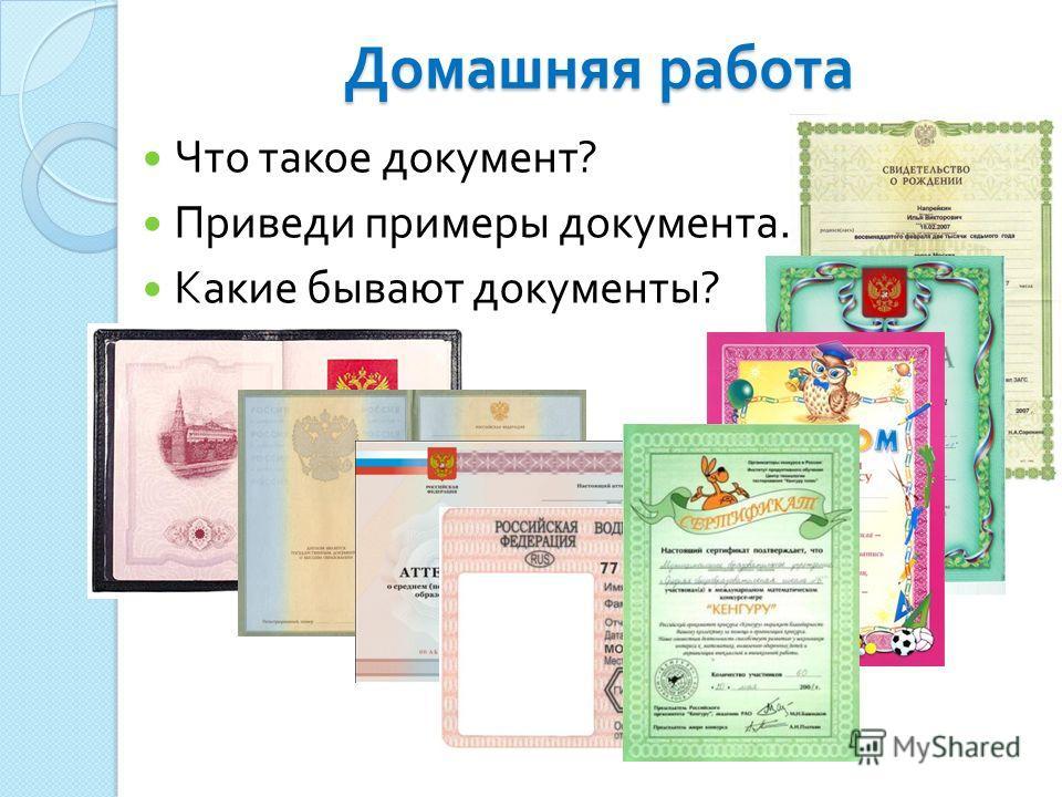 Домашняя работа Что такое документ ? Приведи примеры документа. Какие бывают документы ?