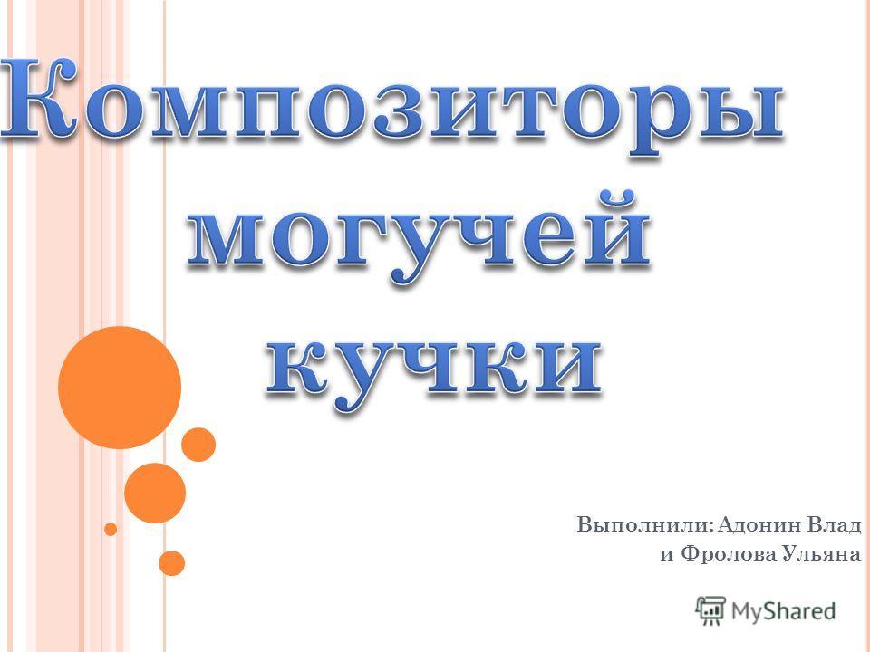 Выполнили: Адонин Влад и Фролова Ульяна