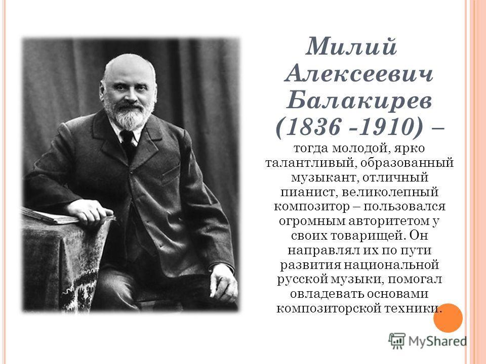 Милий Алексеевич Балакирев (1836 -1910) – тогда молодой, ярко талантливый, образованный музыкант, отличный пианист, великолепный композитор – пользовался огромным авторитетом у своих товарищей. Он направлял их по пути развития национальной русской му