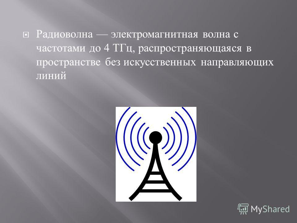 Радиоволна электромагнитная волна с частотами до 4 ТГц, распространяющаяся в пространстве без искусственных направляющих линий