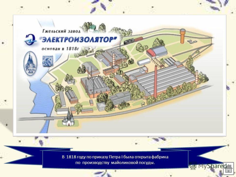 В 1818 году по приказу Петра I была открыта фабрика по производству майоликовой посуды.