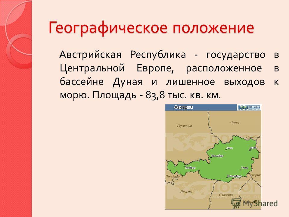 Географическое положение Австрийская Республи  ка - государство в Центральной Ев  ропе, расположенное в бассейне Ду  ная и лишенное выходов к морю. Площадь - 83,8 тыс. кв. км.