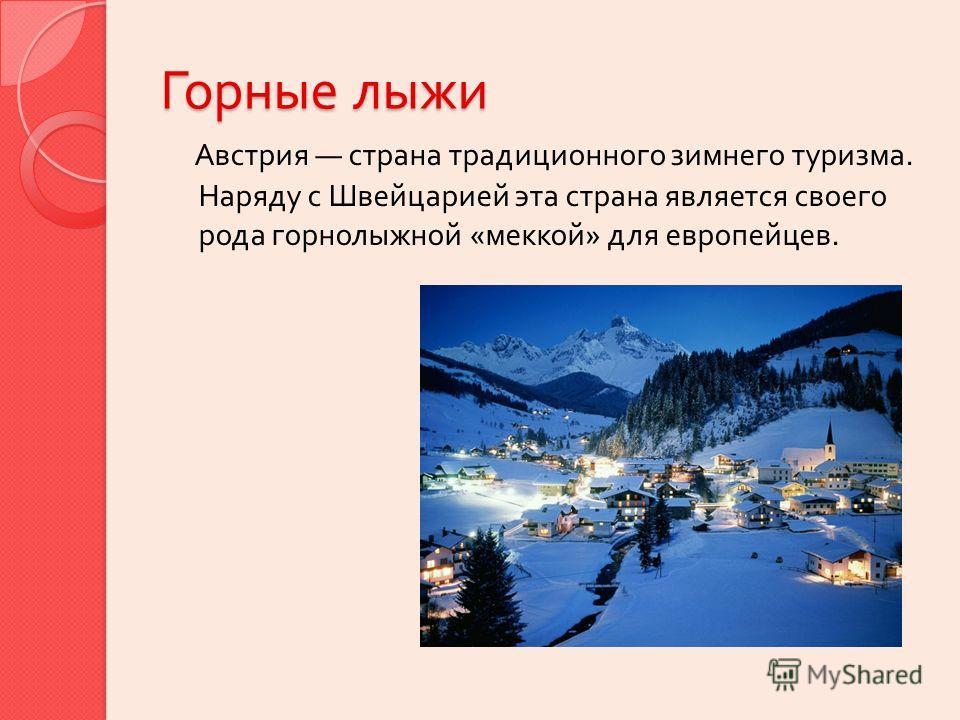 Горные лыжи Австрия страна традиционного зимнего туризма. Наряду с Швейцарией эта страна является своего рода горнолыжной « меккой » для европейцев.