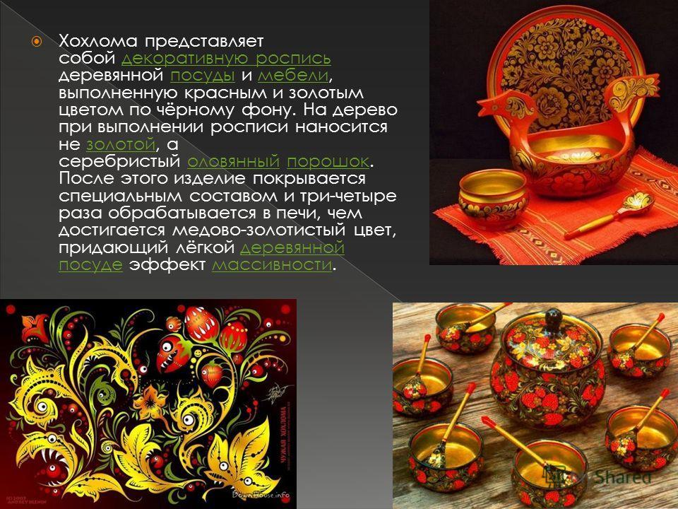 Хохлома представляет собой декоративную роспись деревянной посуды и мебели, выполненную красным и золотым цветом по чёрному фону. На дерево при выполнении росписи наносится не золотой, а серебристый оловянный порошок. После этого изделие покрывается