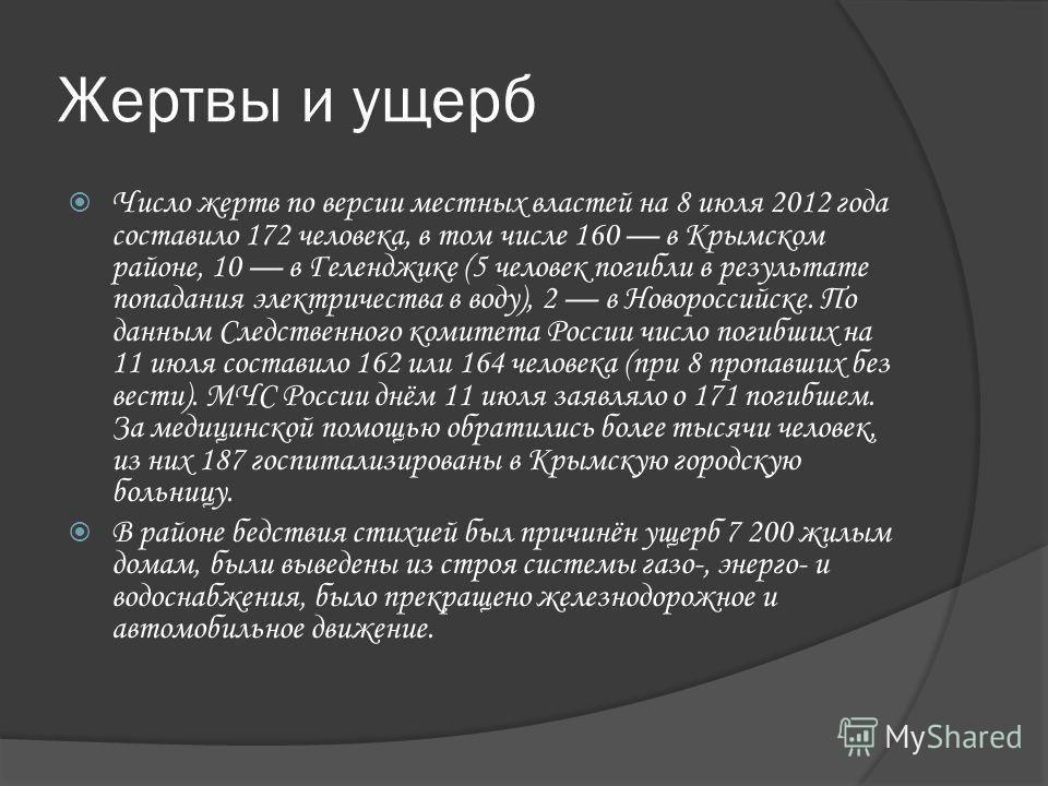 Жертвы и ущерб Число жертв по версии местных властей на 8 июля 2012 года составило 172 человека, в том числе 160 в Крымском районе, 10 в Геленджике (5 человек погибли в результате попадания электричества в воду), 2 в Новороссийске. По данным Следстве