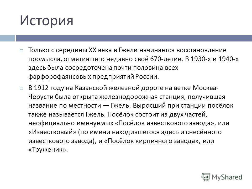 История Только с середины XX века в Гжели начинается восстановление промысла, отметившего недавно своё 670- летие. В 1930- х и 1940- х здесь была сосредоточена почти половина всех фарфорофаянсовых предприятий России. В 1912 году на Казанской железной