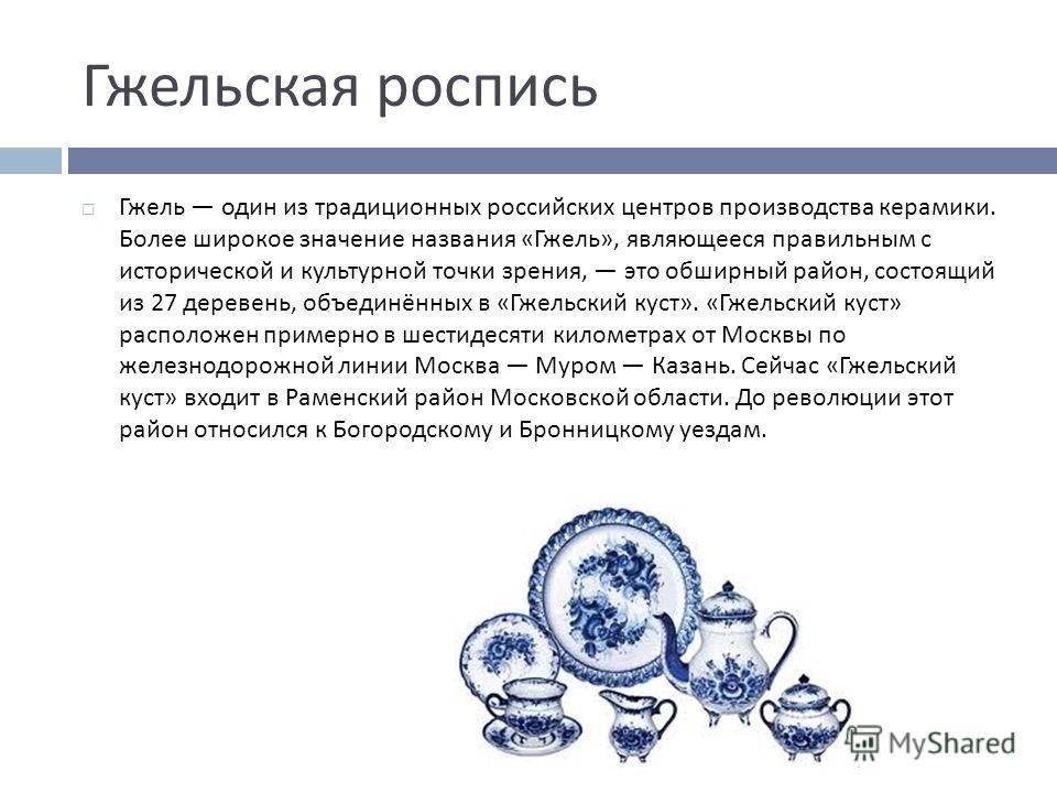 Гжельская роспись Гжель один из традиционных российских центров производства керамики. Более широкое значение названия « Гжель », являющееся правильным с исторической и культурной точки зрения, это обширный район, состоящий из 27 деревень, объединённ