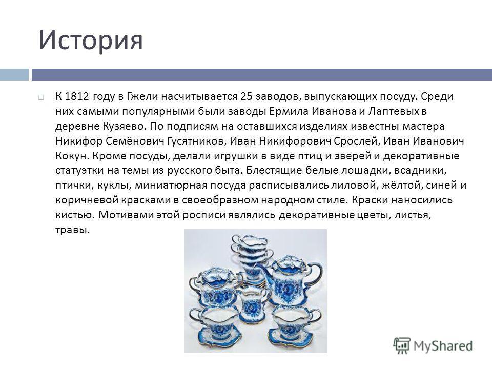 История К 1812 году в Гжели насчитывается 25 заводов, выпускающих посуду. Среди них самыми популярными были заводы Ермила Иванова и Лаптевых в деревне Кузяево. По подписям на оставшихся изделиях известны мастера Никифор Семёнович Гусятников, Иван Ник