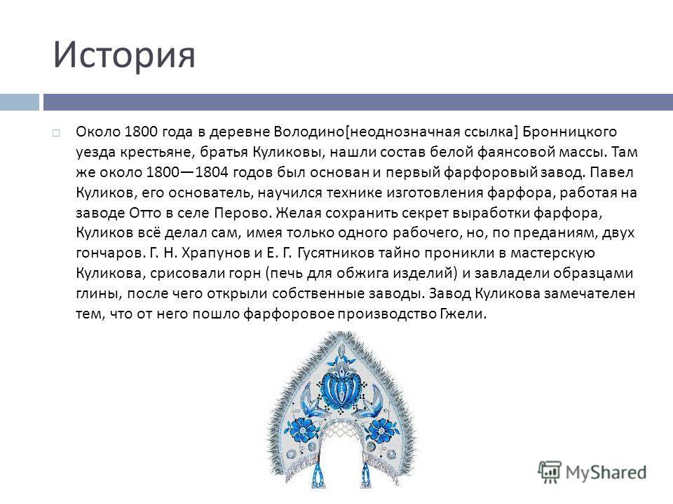 История Около 1800 года в деревне Володино [ неоднозначная ссылка ] Бронницкого уезда крестьяне, братья Куликовы, нашли состав белой фаянсовой массы. Там же около 18001804 годов был основан и первый фарфоровый завод. Павел Куликов, его основатель, на