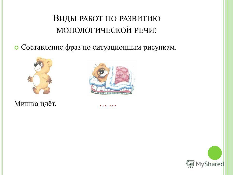 В ИДЫ РАБОТ ПО РАЗВИТИЮ МОНОЛОГИЧЕСКОЙ РЕЧИ : Составление фраз по ситуационным рисункам. Мишка идёт. … …
