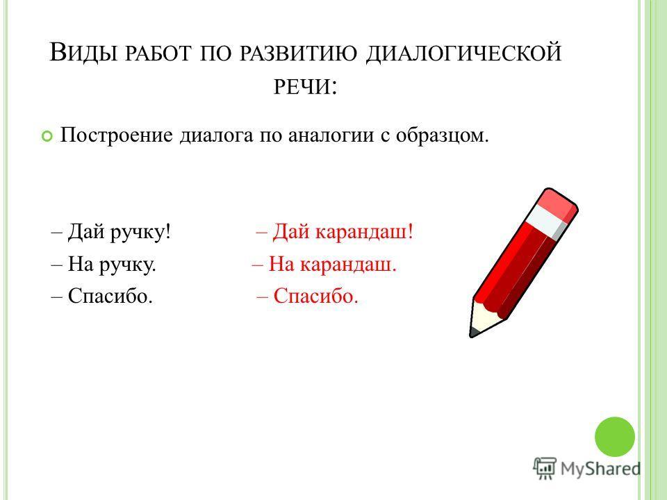 В ИДЫ РАБОТ ПО РАЗВИТИЮ ДИАЛОГИЧЕСКОЙ РЕЧИ : Построение диалога по аналогии с образцом. – Дай ручку! – Дай карандаш! – На ручку. – На карандаш. – Спасибо. – Спасибо.