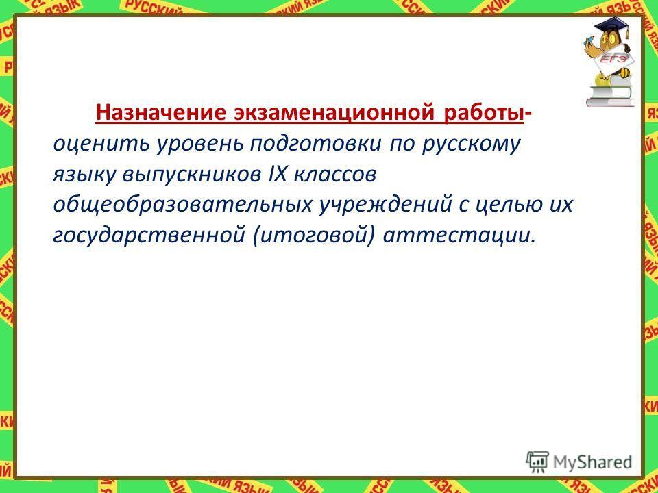 Назначение экзаменационной работы- оценить уровень подготовки по русскому языку выпускников IX классов общеобразовательных учреждений с целью их государственной (итоговой) аттестации.